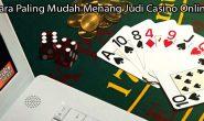 Cara Paling Mudah Menang Judi Casino Online